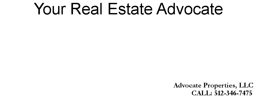 Your Real Estate Advocate, Advocate Properties, LLC, CALL: 512-346-7475